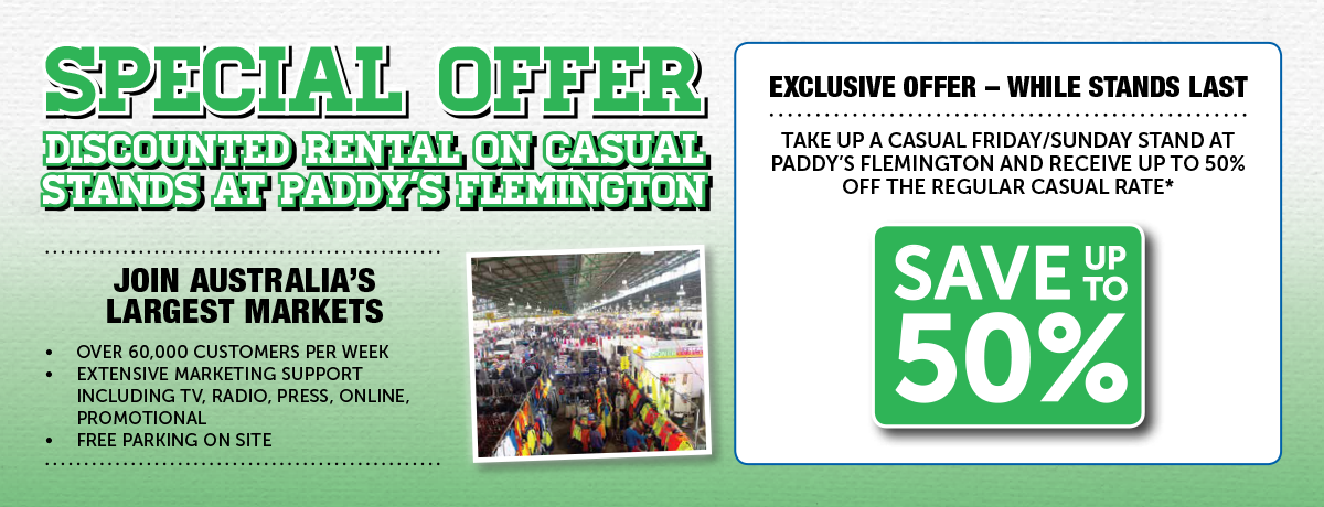 Take up a Casual Friday/Sunday stand at Paddy's Flemington and receive up to 50% off the regular casual rate*